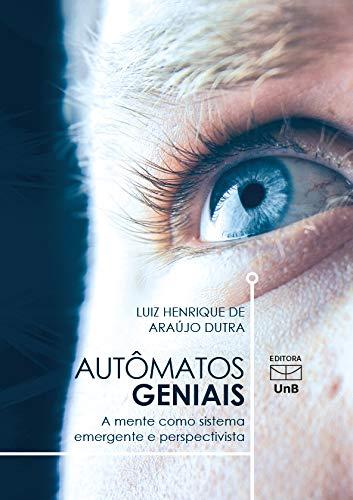 Autômatos Geniais. A Mente Como Sistema Emergente e Perspectiva, livro de Luiz Henrique Araujo Dutra