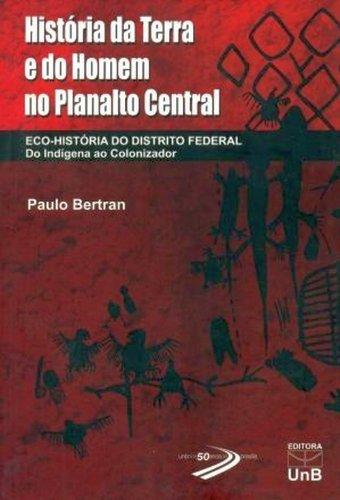 História da Terra e do Homem no Planalto Central: Eco-História do Distrito Federal, livro de Paulo Bertran