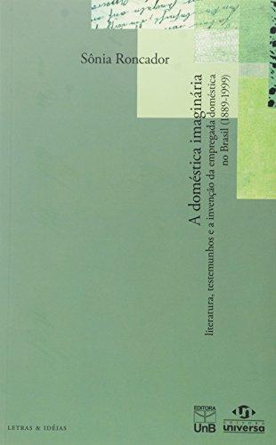 Doméstica Imaginária, A: Literatura, Testemunhos e a Invenção da Empregada Doméstica no Brasil, livro de Sônia Roncador