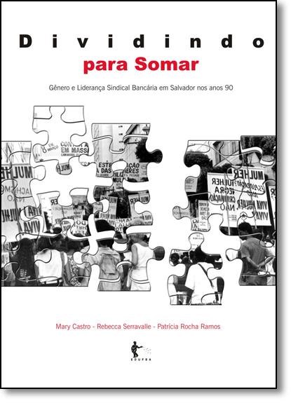 Dividindo Para Somar: Gênero e Liderança Sindical Bancária em Salvador nos Anos 90, livro de Mary Castro