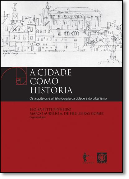 Cidade Como História, A: Os Arquitetos e a Historiografia da Cidade e do Urbanismo, livro de Eloísa Petti Pinheiro