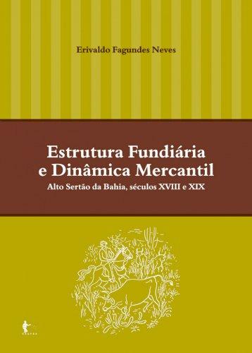 Estrutura fundiária e dinâmica mercantil: alto sertão da Bahia, séculos XVIII e XIX, livro de Erivaldo Fagundes Neves