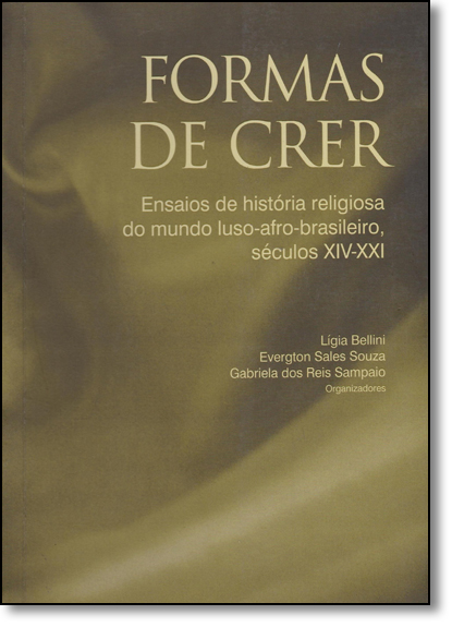 Formas de Crer: Ensaios de História Religiosa do Mundo Luso-afro-brasileiro, Séculos Xiv - Xxi, livro de Lígia Bellini