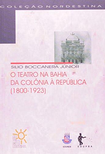 O Teatro na Bahia, da Colônia à República. 1800-1923 - Coleção Nordestina, livro de Silio Boccanera Junior
