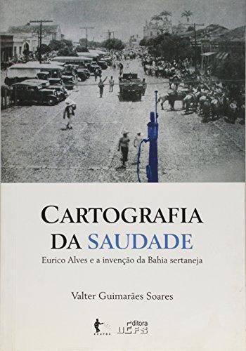Cartografia Da Saudade - Eurico Alves E A Invencao Da Bahia Sertaneja, livro de