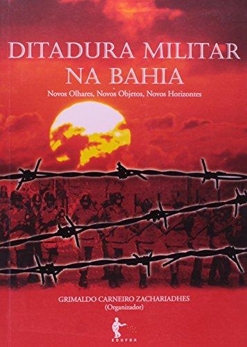 Ditadura Militar na Bahia. Novos Olhares, Novos Objetos, Novos Horizontes, livro de Grimaldo Carneiro Zachariadhes