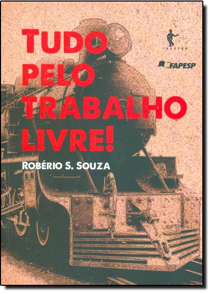 Tudo Pelo Trabalho Livre!, livro de Robério S. Souza