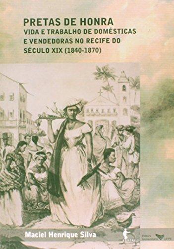 Pretas De Honra. Vida E Trabalho De Domésticas E Vendedoras No Recife Do Século X I X 1840 1870, livro de Maciel Henrique Silva
