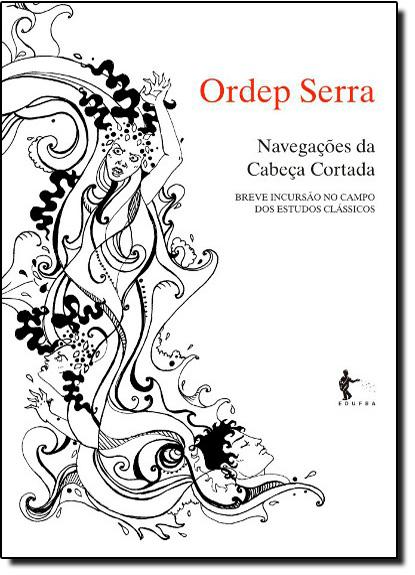 Navegações da Cabeça Cortada: Breve Incursão no Campo dos Estudos Clássicos, livro de Ordep Serra