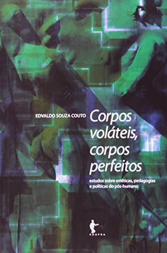 Corpos Voláteis, Corpos Perfeitos. Estudos Sobre Estéticas, Pedagogias E Políticas Do Pós Humano, livro de Edvaldo Souza Couto