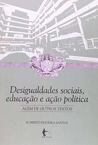Desigualdades Socias, Educação e Ação Política Além de outros Textos, livro de Roberto Figueira Santos
