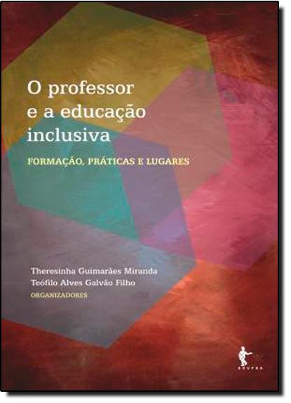 Professor e a Educação Inclusiva: Formação, Práticas e Lugares, O, livro de Therezinha Guimarães Miranda | Teófilo Alves Galvão Filho
