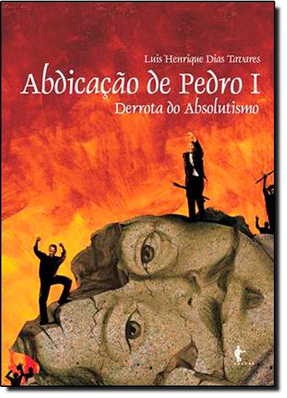 Abdicação e Pedro I: Derrota do Absolutismo, livro de Luis Henrique Dias Tavares