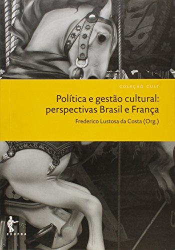 Política e Gestão Cultural. Perspectivas Brasil e França - Coleção Cult, livro de Frederico Lustosa da Costa