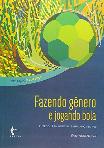 Fazendo Genero E Jogando Bola: Futebol Feminino Na Bahia Anos 80-90, livro de Enny Vieira Moraes