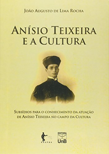 Anisio Teixeira E A Cultura: Subsidios Para O Conhecimento Da Atuacao De Anisio Teixeira No Campo Da Cultura, livro de Joao Augusto De Lima Rocha