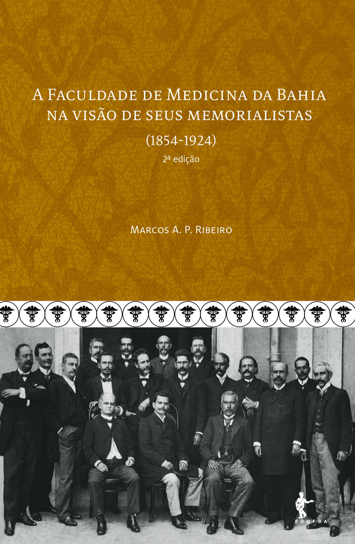 A Faculdade de Medicina da Bahia na Visão de Seus Memorialistas. 1854-1924, livro de Marcos A. P. Ribeiro