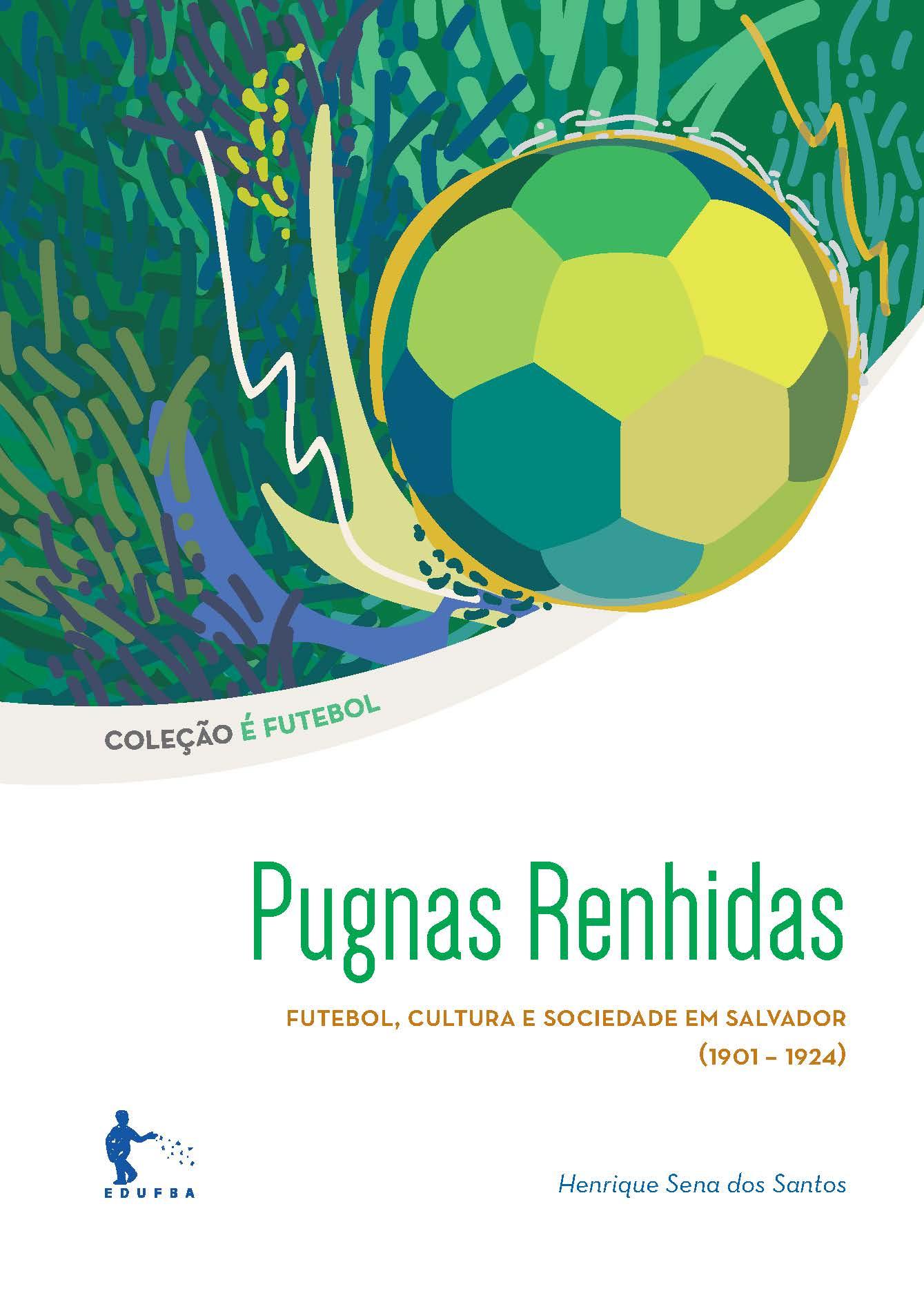 Pugnas Renhidas - Futebol, cultura e sociedade em Salvador (1901-1924), livro de Henrique Sena dos Santos