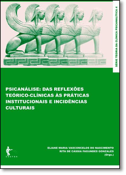 Psicanálise: das Reflexões Teórico-clínicas Às Práticas Institucionais e Incidências Culturais, livro de Eliane Maria Vasconcelos do Nascimento