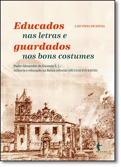 Educados nas Letras e Guardados nos Bons Costumes: Padre Alexandre de Gusmão S. J. Infância e Educação na Bahia Colonial, livro de Lais Viena de Souza