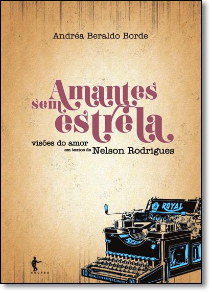 Amantes Sem Estrela: Visões do Amor em Textos de Nelson Rodrigues, livro de Andréa Beraldo Borde