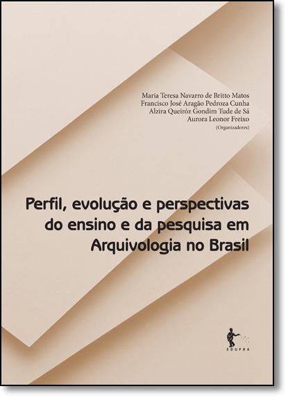 Perfil, Evolução e Perspectivas do Ensino e da Pesquisa em Arquivologia no Brasil, livro de Maria Tereza Navarro de Britto Matos