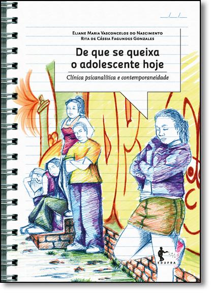 De que se Queixa o Adolescente Hoje: Clínica Psicanalítica e Contemporaneidade, livro de Eliane Maria Vasconcelos do Nascimento