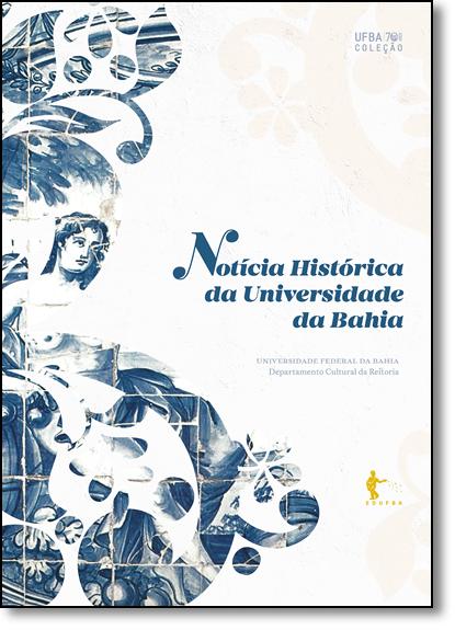 Notícia Histórica da Universidade da Bahia - Coleção Ufba 70 Anos, livro de Editora Edufba