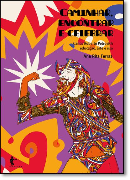 Caminhar, Encontrar e Celebrar: Carlos Roberto Petrovich - Educação, Arte e Riso, livro de Ana Rita Ferraz