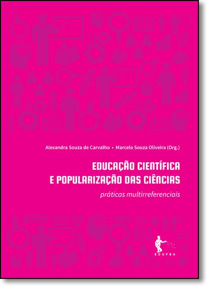 Educação Científica e Popularização das Ciências: Práticas Multirreferenciais, livro de Alexandra Souza de Carvalho