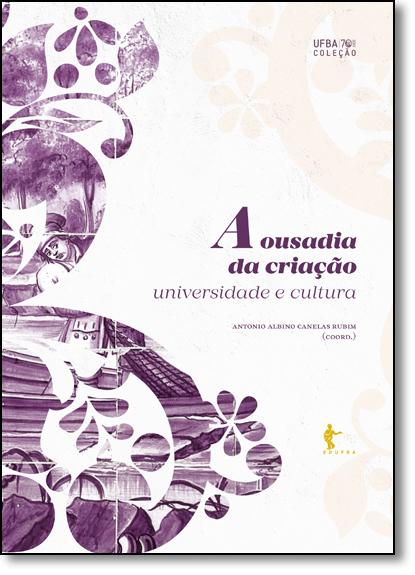 Ousadia da Criação, A: Universidade e Cultura ( Coleção Ufba 70 Anos ), livro de Antonio Albino Canelas Rubim