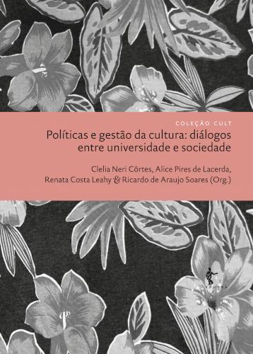 Políticas e Gestão da Cultura: diálogos entre universidade e sociedade, livro de Clelia Neri Côrtes, Alice Pires de Lacerda, Renata Costa Leahy e Ricardo de Araujo Soares (Org.)
