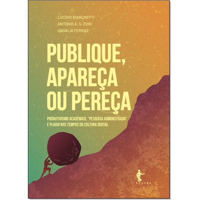 """Publique, apareça ou pereça - Produtivismo acadêmico, """"pesquisa administrada"""" e plágio nos tempos da cultura digital, livro de Lucídio Bianchetti, Antônio A. S. Zuin, Obdália Ferraz"""
