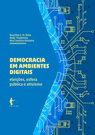 Democracia em ambientes digitais: eleições, esfera pública e ativismo, livro de Rousiley Maia, Kelly Prudencio, Ana Carolina Vimieiro (orgs.)