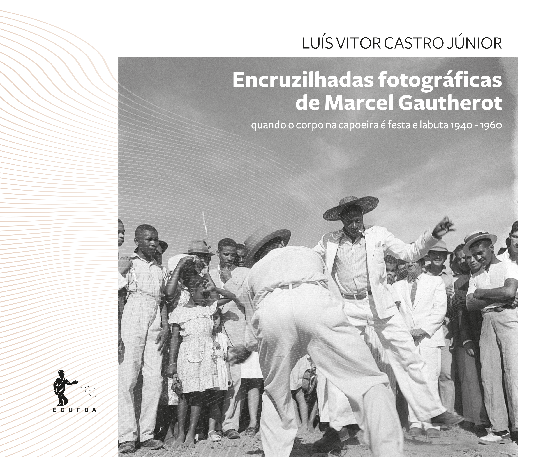 Encruzilhadas fotográficas de Marcel Gautherot: quando o corpo na capoeira é festa e labuta 1940 - 1960, livro de Luís Vitor Castro Júnior