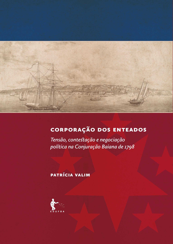 Corporação dos enteados: tensão, contestação e negociação política na Conjuração Baiana de 1789, livro de Patrícia Valim