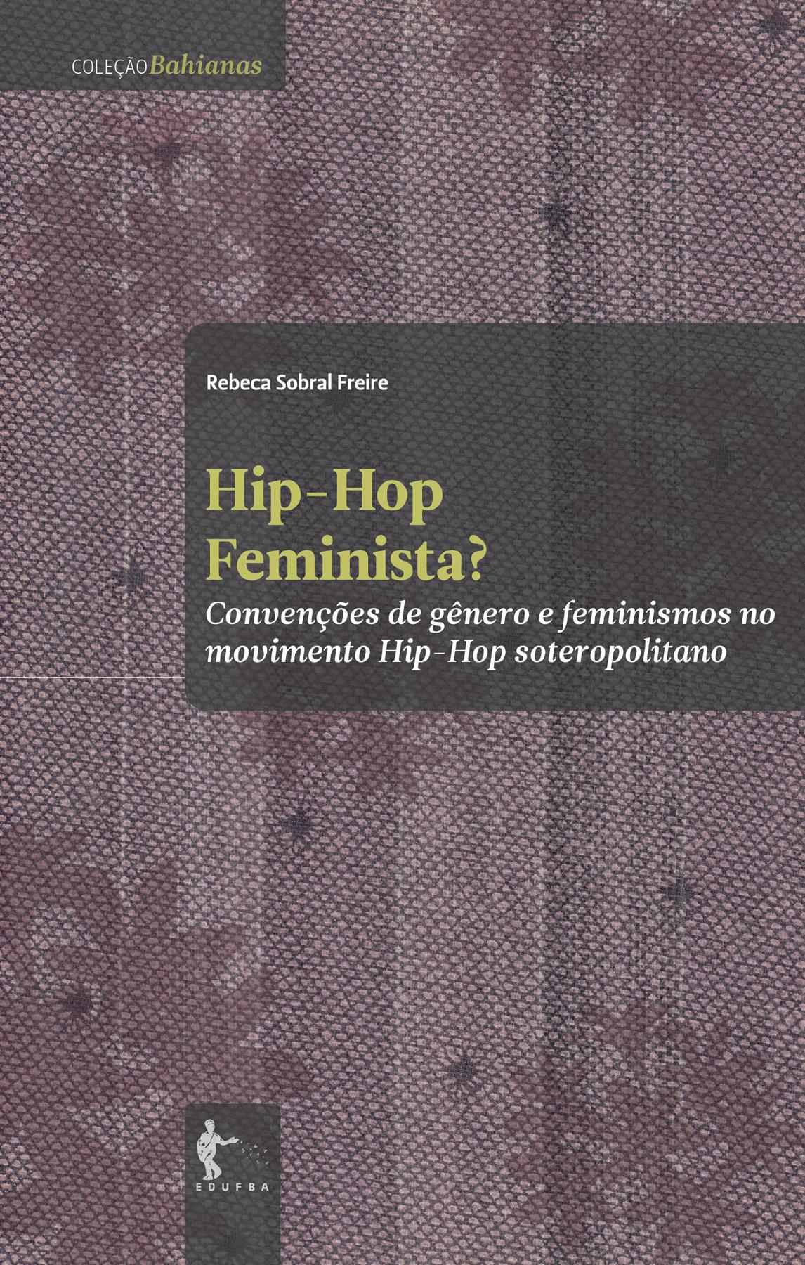 Hip-Hop feminista? convenções de gênero e feminismo no movimento hip-hop soteropolitano, livro de Rebeca Sobral Feire