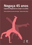 Negaça 45 anos: Capoeira Regional no corpo e na alma, livro de Helio José Bastos Carneiro de Campos - Mestre Xaréu (Org.)