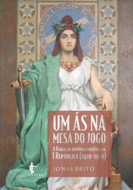Um Ás na Mesa do Jogo: a Bahia na história política da I República (1920-1926), livro de Jonas Brito