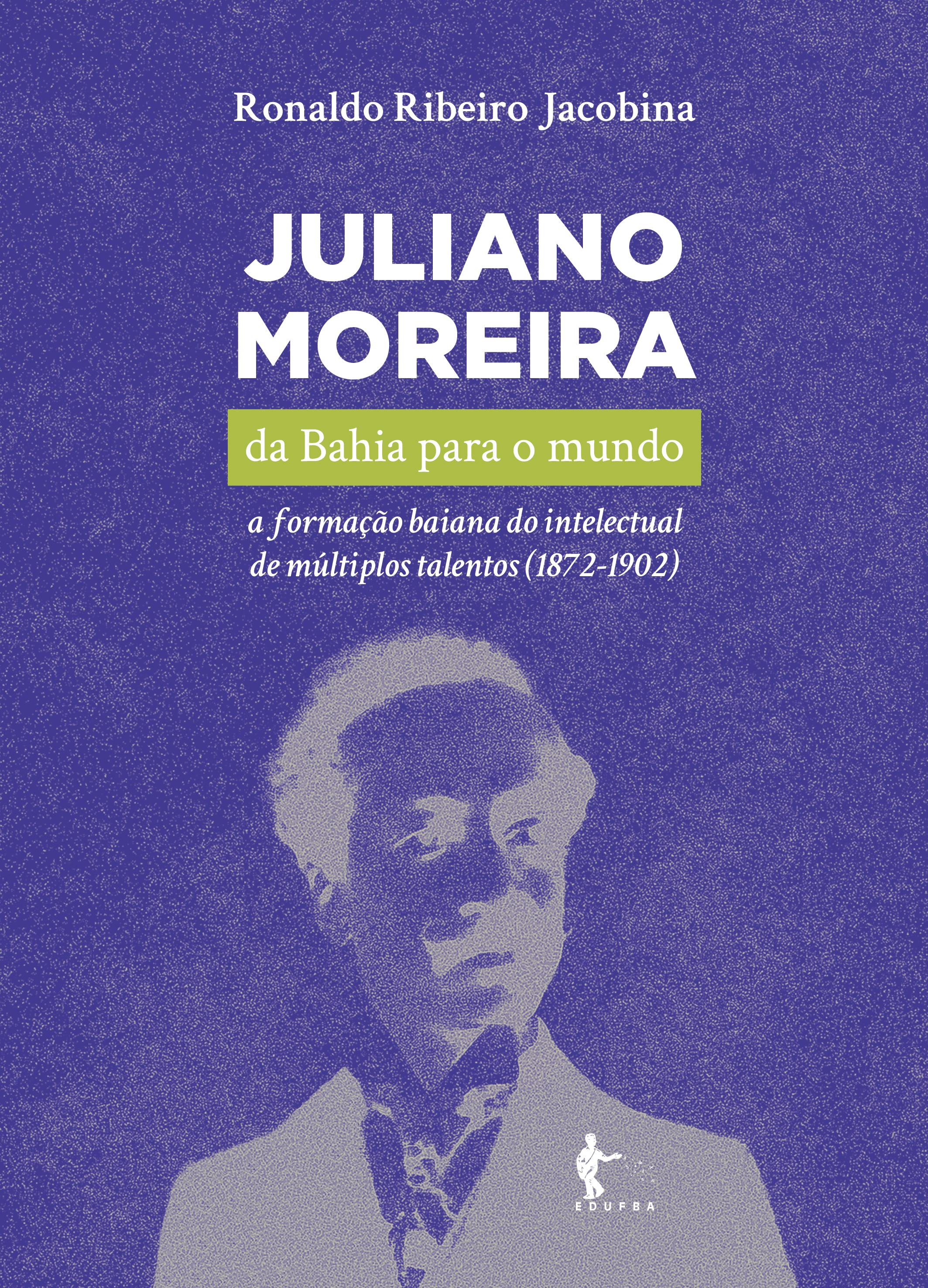 Juliano Moreira da Bahia para o Mundo - a formação baiana do intelectual de múltiplos talentos (1872-1902), livro de Ronaldo Ribeiro Jacobina