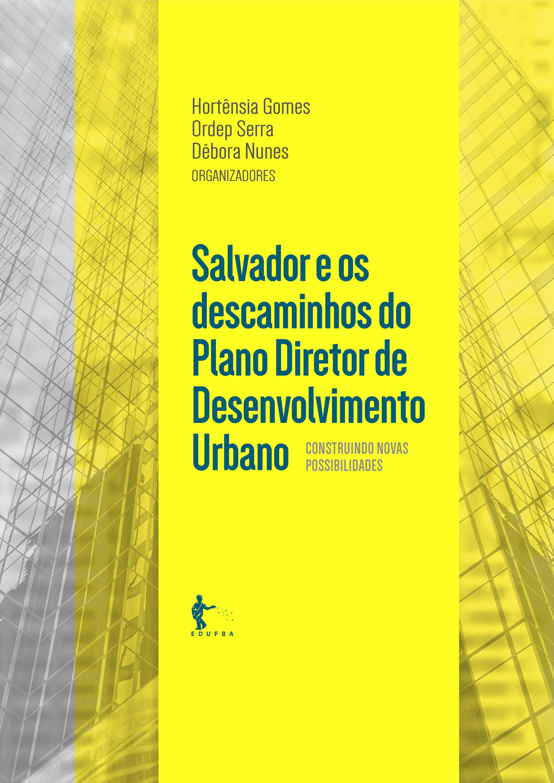 Salvador e os Descaminhos do Plano Diretor de Desenvolvimento Urbano - Construindo novas possibilidades, livro de Hortênsia Gomes, Ordep Serra, Débora Nunes (Org.)