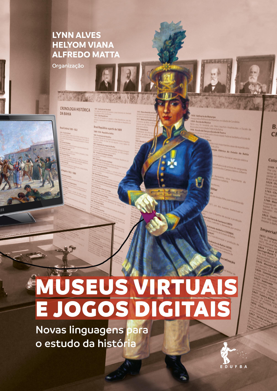 Museus virtuais e jogos digitais: novas linguagens para o estudo da história, livro de Lynn Rosalina Gama Alves (Org.)