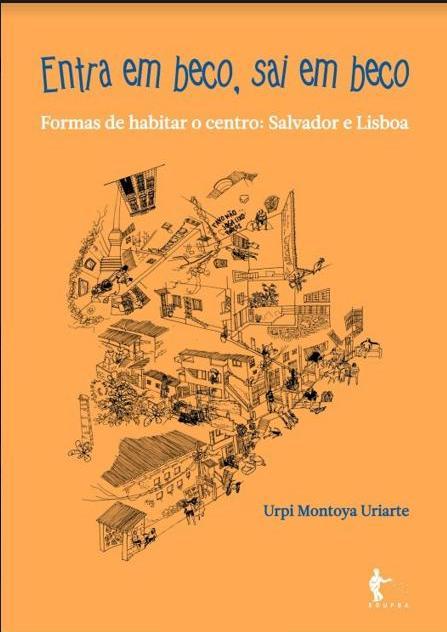 Entra em beco, sai em beco: formas de habitar o Centro: Salvador e Lisboa, livro de Urpi Montoya Uriarte