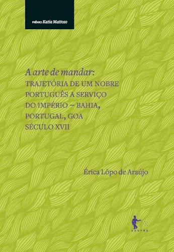 A arte de mandar: trajetória de um nobre português a serviço do Império - Bahia, Portugal, Goa, século XVII, livro de Érica Lôpo de Araújo
