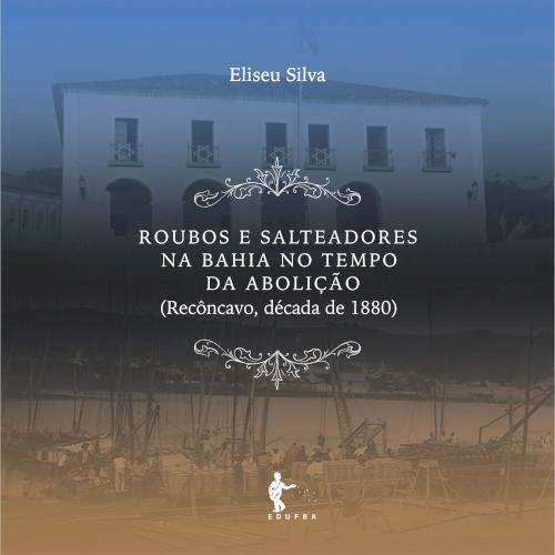 Roubos e salteadores na Bahia no tempo da abolição (Recôncavo, década de 1880), livro de Eliseu Silva
