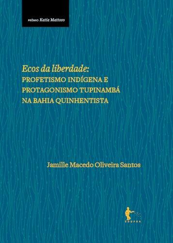 Ecos da liberdade : profetismo indígena e protagonismo Tupinambá na Bahia quinhentista, livro de Jamille Macedo Oliveira Santos