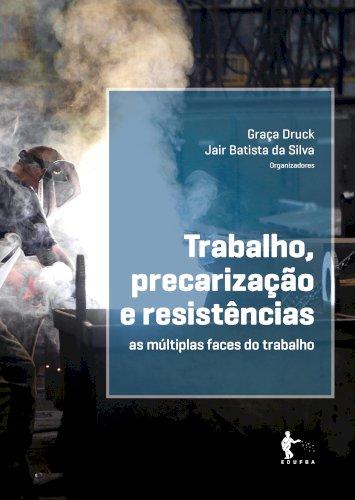 Trabalho, precarização e resistências: as múltiplas faces do trabalho, livro de Graça Druck, Jair Batista da Silva (Org.)