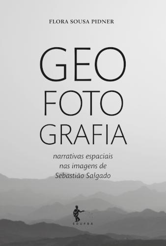 Geo Foto Grafia: narrativas espaciais nas imagens de Sebastião Salgado, livro de Flora Sousa Pidner