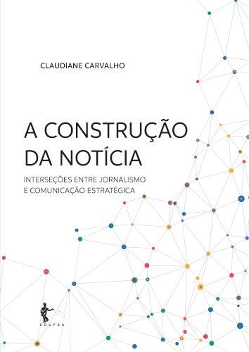 A construção da notícia - interseções entre jornalismo e comunicação estratégica, livro de Claudiane Carvalho