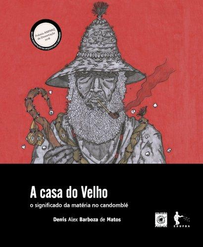 A Casa do Velho: o significado da matéria no candomblé, livro de Denis Alex Barboza de Matos